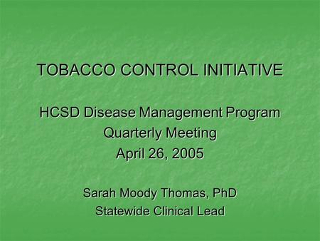 TOBACCO CONTROL INITIATIVE HCSD Disease Management Program Quarterly Meeting April 26, 2005 Sarah Moody Thomas, PhD Statewide Clinical Lead.