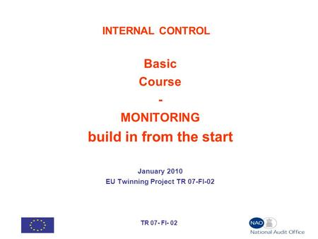 TR 07- FI- 02 INTERNAL CONTROL Basic Course - MONITORING build in from the start January 2010 EU Twinning Project TR 07-FI-02.