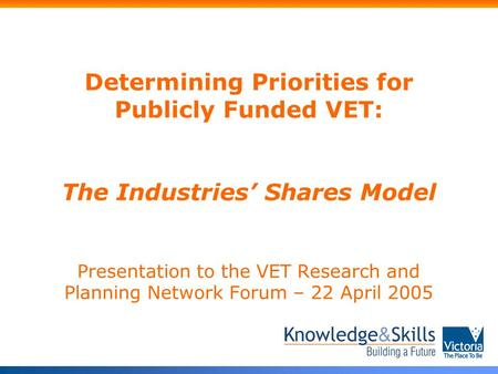 Determining Priorities for Publicly Funded VET: The Industries' Shares Model Presentation to the VET Research and Planning Network Forum – 22 April 2005.