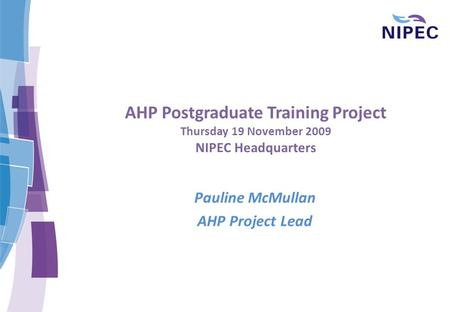 AHP Postgraduate Training Project Thursday 19 November 2009 NIPEC Headquarters Pauline McMullan AHP Project Lead.