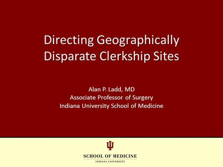 Directing Geographically Disparate Clerkship Sites Alan P. Ladd, MD Associate Professor of Surgery Indiana University School of Medicine.