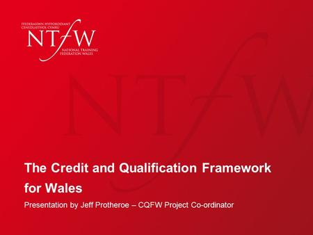 The Credit and Qualification Framework for Wales Presentation by Jeff Protheroe – CQFW Project Co-ordinator.