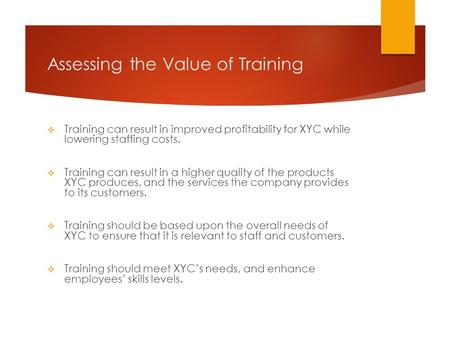 Assessing the Value of Training  Training can result in improved profitability for XYC while lowering staffing costs.  Training can result in a higher.