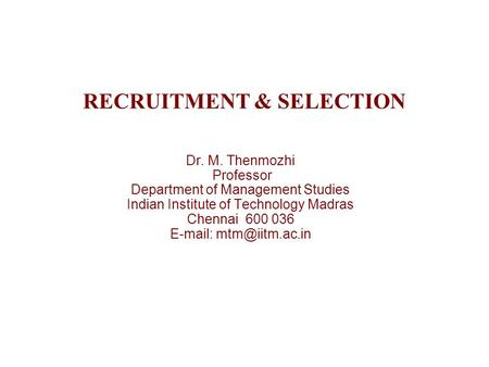 RECRUITMENT & SELECTION Dr. M. Thenmozhi Professor Department of Management Studies Indian Institute of Technology Madras Chennai 600 036