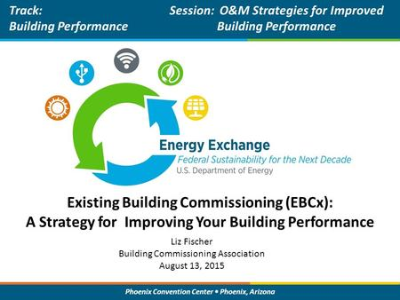 Phoenix Convention Center Phoenix, Arizona Existing Building Commissioning (EBCx): A Strategy for Improving Your Building Performance Track: Building Performance.