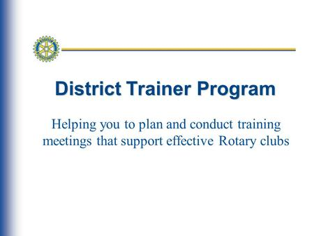 District Trainer Program Helping you to plan and conduct training meetings that support effective Rotary clubs.