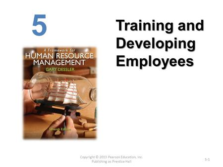 Copyright © 2013 Pearson Education, Inc. Publishing as Prentice Hall 5-1 5 Training <strong>and</strong> Developing Employees.