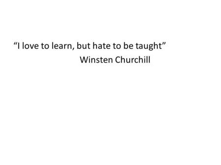 """I love to learn, but hate to be taught"" Winsten Churchill."