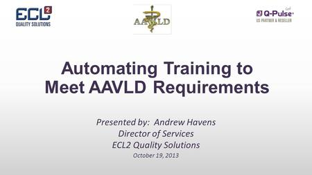 Automating Training to Meet AAVLD Requirements Presented by: Andrew Havens Director of Services ECL2 Quality Solutions October 19, 2013.