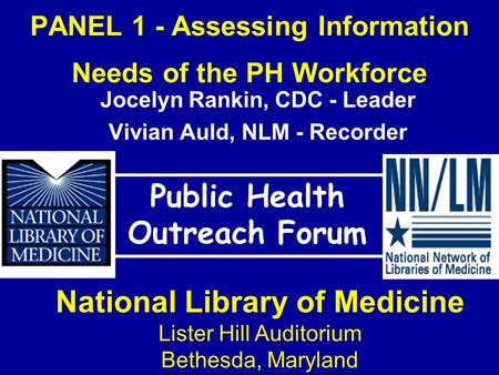 PANEL 1 - Assessing Information Needs of the PH Workforce Public Health Outreach Forum National Library of Medicine Lister Hill Auditorium Bethesda, Maryland.