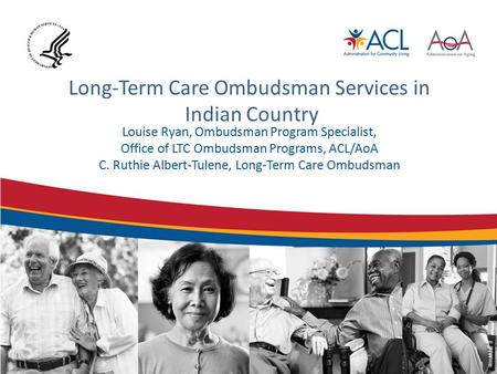 Long-Term Care Ombudsman Services in Indian Country Louise Ryan, Ombudsman Program Specialist, Office of LTC Ombudsman Programs, ACL/AoA C. Ruthie Albert-Tulene,
