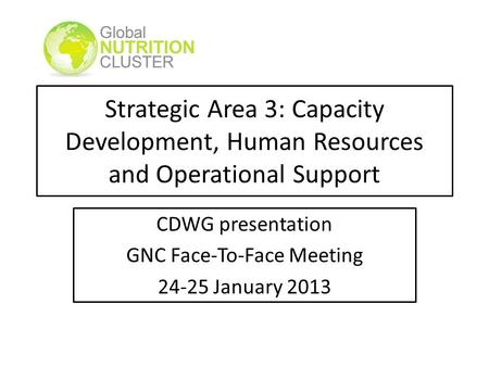 Strategic Area 3: Capacity Development, Human Resources and Operational Support CDWG presentation GNC Face-To-Face Meeting 24-25 January 2013.