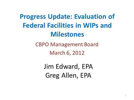 Progress Update: Evaluation of Federal Facilities in WIPs and Milestones CBPO Management Board March 6, 2012 1 Jim Edward, EPA Greg Allen, EPA.