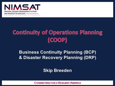 C ONNECTING FOR A R ESILIENT A MERICA Business Continuity Planning (BCP) & Disaster Recovery Planning (DRP) Skip Breeden.