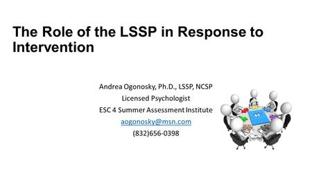 The Role of the LSSP in Response to Intervention Andrea Ogonosky, Ph.D., LSSP, NCSP Licensed Psychologist ESC 4 Summer Assessment Institute