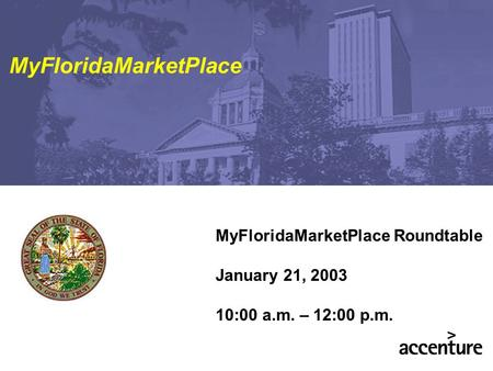 MyFloridaMarketPlace Roundtable January 21, 2003 10:00 a.m. – 12:00 p.m. MyFloridaMarketPlace.