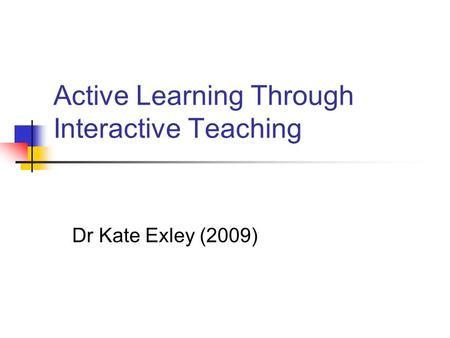 Active Learning Through Interactive Teaching Dr Kate Exley (2009)