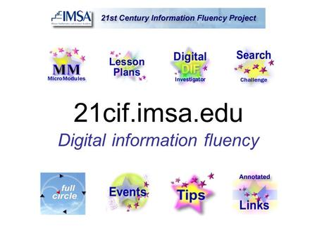 21cif.imsa.edu Digital information fluency. What is Information Fluency? The ability to locate, evaluate and use digital information … effectively, efficiently.