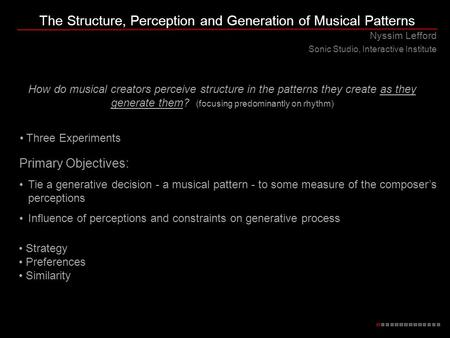The Structure, Perception and Generation of Musical Patterns Nyssim Lefford Sonic Studio, Interactive Institute How do musical creators perceive structure.