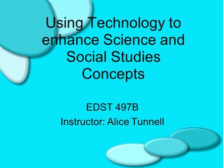 Using Technology to enhance Science and Social Studies Concepts EDST 497B Instructor: Alice Tunnell.