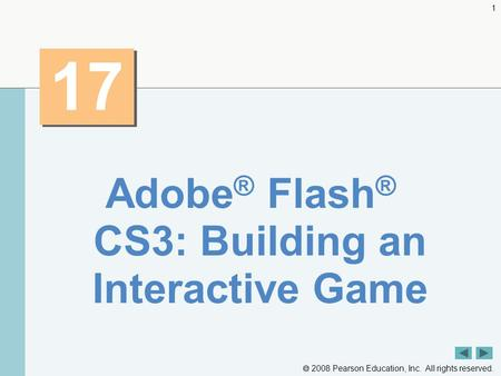  2008 Pearson Education, Inc. All rights reserved. 1 17 Adobe ® Flash ® CS3: Building an Interactive Game.