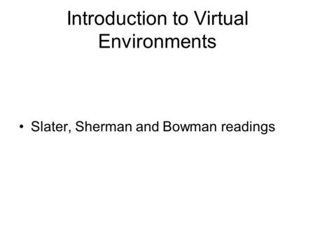 Introduction to Virtual Environments Slater, Sherman and Bowman readings.