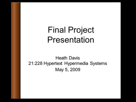 Final Project Presentation Heath Davis 21:228 Hypertext Hypermedia Systems May 5, 2009.