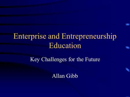 Enterprise and Entrepreneurship Education Key Challenges for the Future Allan Gibb.