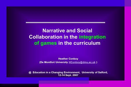 Narrative and Social Collaboration in the integration of games in the curriculum Heather Conboy (De Montfort University