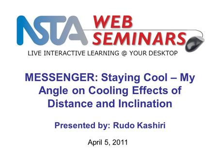 LIVE INTERACTIVE YOUR DESKTOP April 5, 2011 MESSENGER: Staying Cool – My Angle on Cooling Effects of Distance and Inclination Presented by: