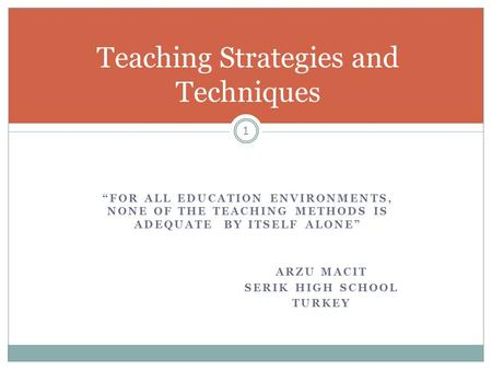 """FOR ALL EDUCATION ENVIRONMENTS, NONE OF THE TEACHING METHODS IS ADEQUATE BY ITSELF ALONE"" ARZU MACIT SERIK HIGH SCHOOL TURKEY Teaching Strategies and."