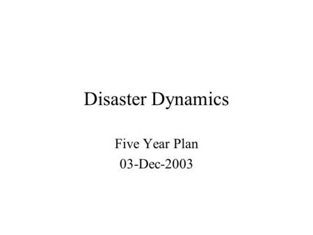 Disaster Dynamics Five Year Plan 03-Dec-2003. Scientific Goals Disaster Dynamics transform descriptive case studies of natural hazard events into interactive.