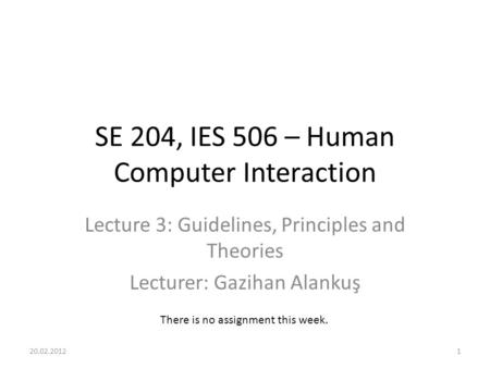 SE 204, IES 506 – Human Computer Interaction Lecture 3: Guidelines, Principles and Theories Lecturer: Gazihan Alankuş There is no assignment this week.