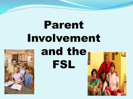 "Parent Involvement and the FSL. What is Parent Involvement? The Elementary and Secondary Education Act (ESEA) law defines parental involvement as, ""the."