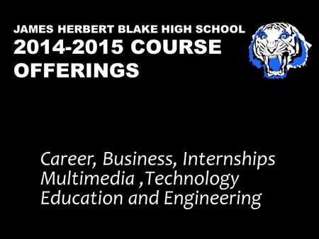 JAMES HERBERT BLAKE HIGH SCHOOL 2014-2015 COURSE OFFERINGS Career, Business, Internships Multimedia,Technology Education and Engineering.