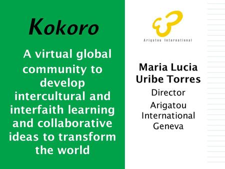 Maria Lucia Uribe Torres Director Arigatou International Geneva K okoro A virtual global community to develop intercultural and interfaith learning and.