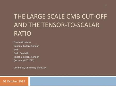 THE LARGE SCALE CMB CUT-OFF AND THE TENSOR-TO-SCALAR RATIO Gavin Nicholson Imperial College London with Carlo Contaldi Imperial College London (astro-ph/0701783)