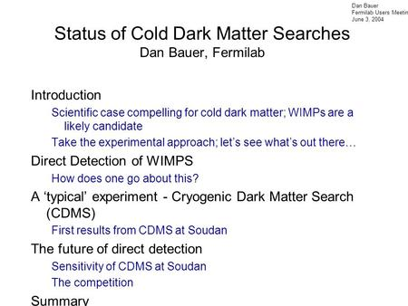 Dan Bauer Fermilab Users Meeting June 3, 2004 Status of Cold Dark Matter Searches Dan Bauer, Fermilab Introduction Scientific case compelling for cold.