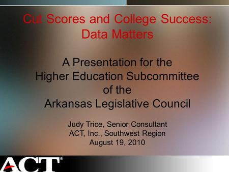Cut Scores and College Success: Data Matters A Presentation for the Higher Education Subcommittee of the Arkansas Legislative Council Judy Trice, Senior.