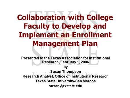 Collaboration with College Faculty to Develop and Implement an Enrollment Management Plan Presented to the Texas Association for Institutional Research,