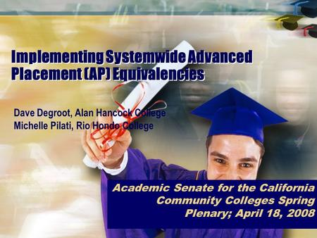 Implementing Systemwide Advanced Placement (AP) Equivalencies Academic Senate for the California Community Colleges Spring Plenary; April 18, 2008 Dave.