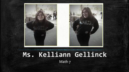 Ms. Kelliann Gellinck Math 7. About Ms. Gellinck I was born and raised in southern California I graduated with my bachelors from California State University,