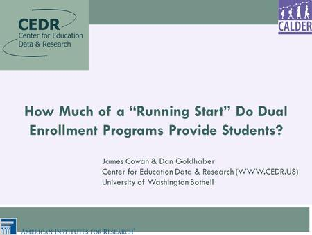 "How Much of a ""Running Start"" Do Dual Enrollment Programs Provide Students? James Cowan & Dan Goldhaber Center for Education Data & Research (WWW.CEDR.US)"