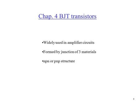 0 Chap. 4 BJT transistors Widely used in amplifier circuits Formed by junction of 3 materials npn or pnp structure.