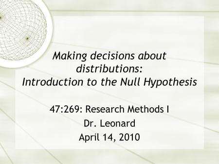 Making decisions about distributions: Introduction to the Null Hypothesis 47:269: Research Methods I Dr. Leonard April 14, 2010.