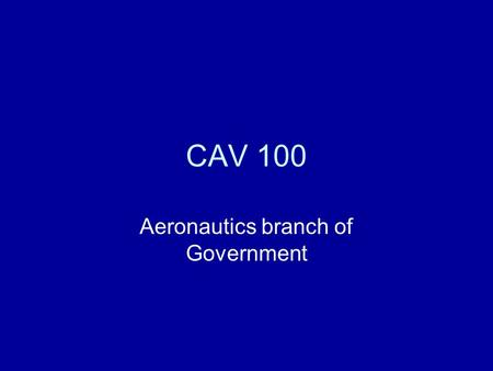 CAV 100 Aeronautics branch of Government. Air Commerce Act Passed in 1926 Meant to foster early aviation Required license for pilots and mechanics.