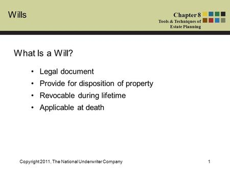 Wills Chapter 8 Tools & Techniques of Estate Planning Copyright 2011, The National Underwriter Company1 What Is a Will? Legal document Provide for disposition.