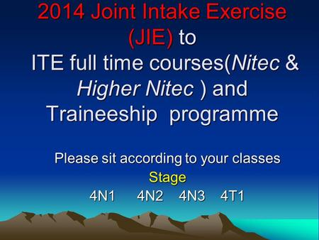 2014 Joint Intake Exercise (JIE) to ITE full time courses(Nitec & Higher Nitec ) and Traineeship programme Please sit according to your classes Stage 4N1.