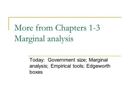 More from Chapters 1-3 Marginal analysis Today: Government size; Marginal analysis; Empirical tools; Edgeworth boxes.