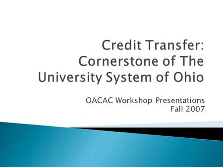 OACAC Workshop Presentations Fall 2007  The State of Ohio needs to be able to compete in the Knowledge Economy.  More Ohio citizens need to pursue.